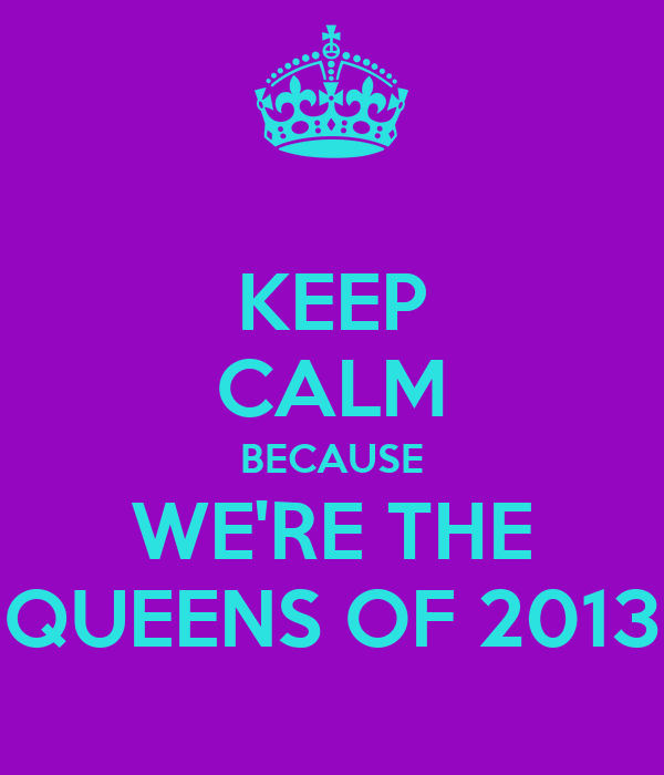 KEEP CALM BECAUSE WE'RE THE QUEENS OF 2013