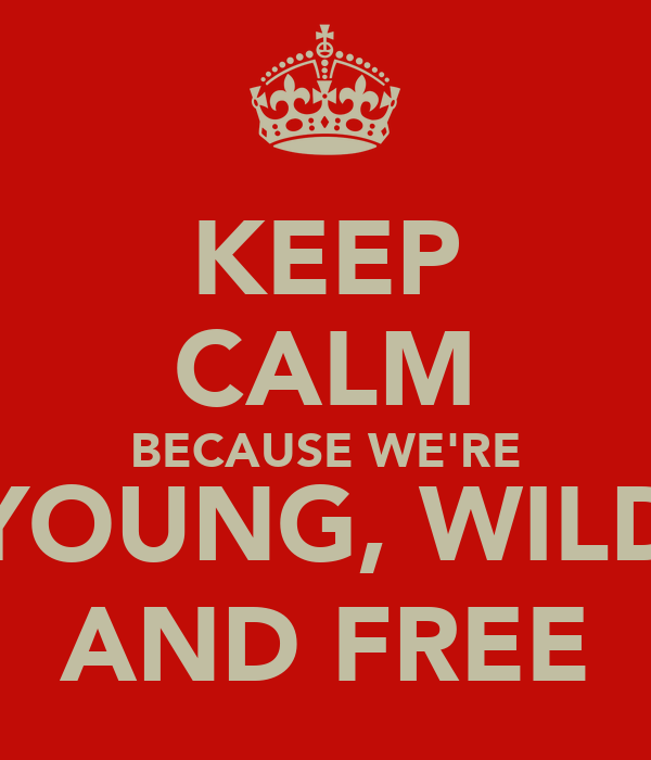 KEEP CALM BECAUSE WE'RE YOUNG, WILD AND FREE