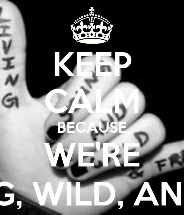 KEEP CALM BECAUSE WE'RE YOUNG, WILD, AND FREE