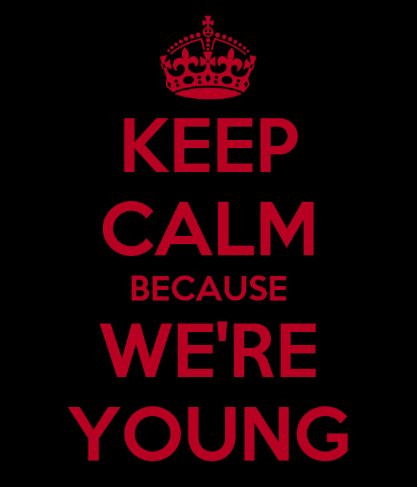 KEEP CALM BECAUSE WE'RE YOUNG