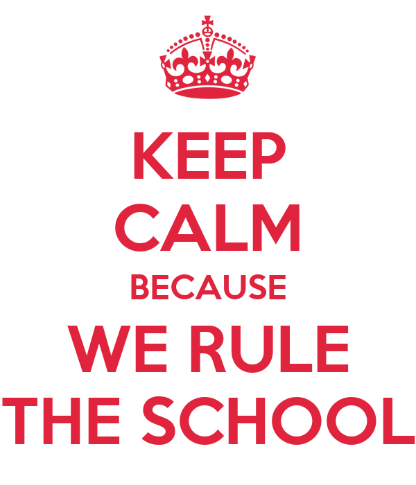 KEEP CALM BECAUSE WE RULE THE SCHOOL