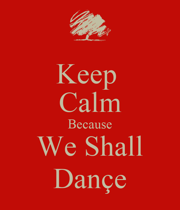 Keep  Calm Because We Shall Dançe