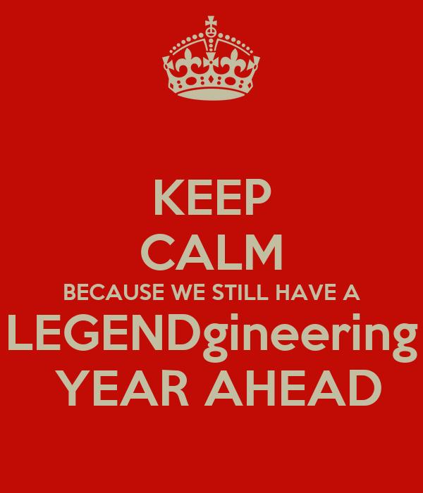 KEEP CALM BECAUSE WE STILL HAVE A LEGENDgineering  YEAR AHEAD