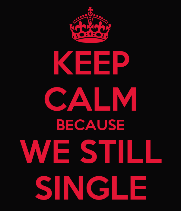 KEEP CALM BECAUSE WE STILL SINGLE