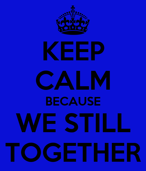KEEP CALM BECAUSE WE STILL TOGETHER