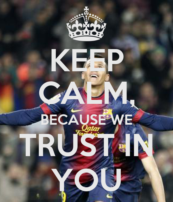 KEEP CALM, BECAUSE WE TRUST IN YOU