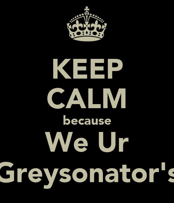 KEEP CALM because We Ur Greysonator's