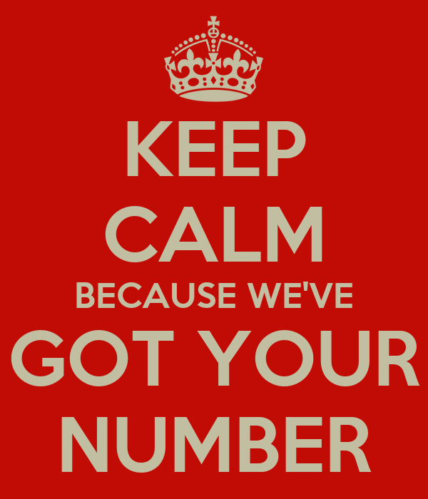 KEEP CALM BECAUSE WE'VE GOT YOUR NUMBER