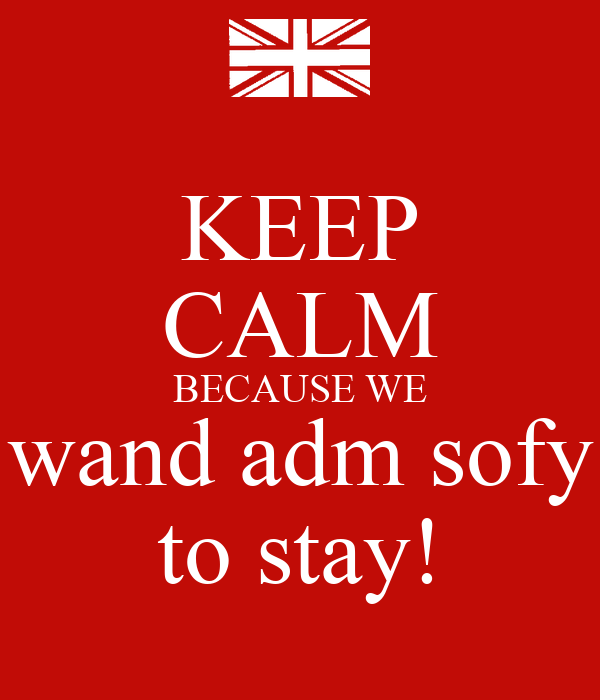 KEEP CALM BECAUSE WE wand adm sofy to stay!