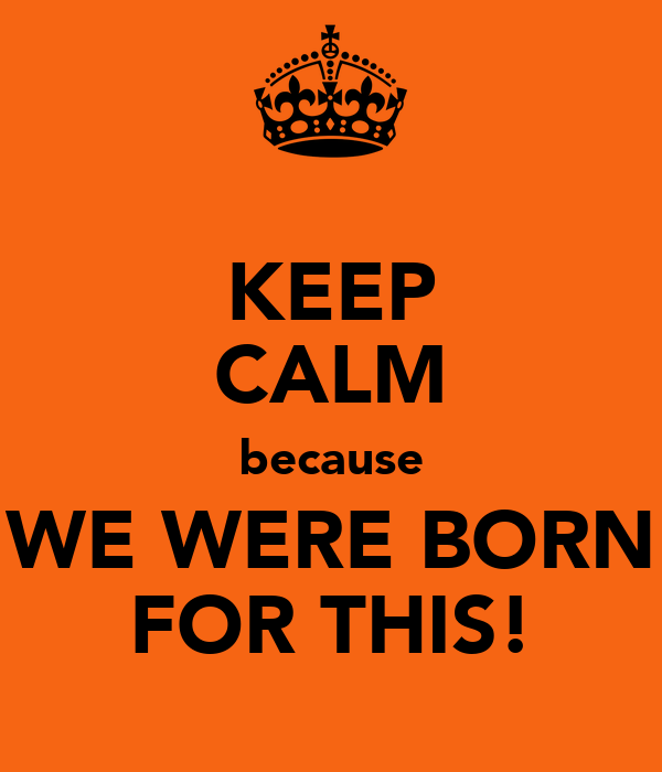 KEEP CALM because WE WERE BORN FOR THIS!