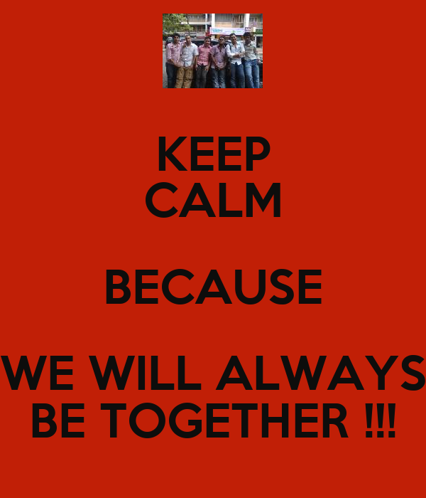KEEP CALM BECAUSE WE WILL ALWAYS BE TOGETHER !!!
