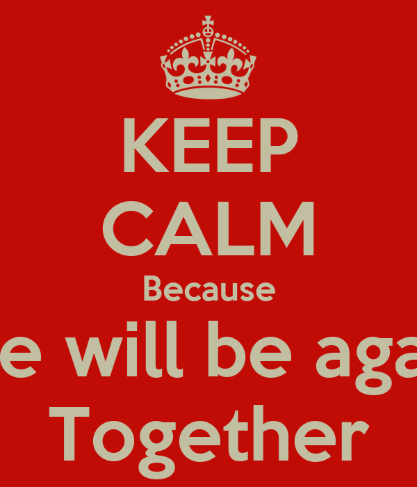 KEEP CALM Because We will be again Together