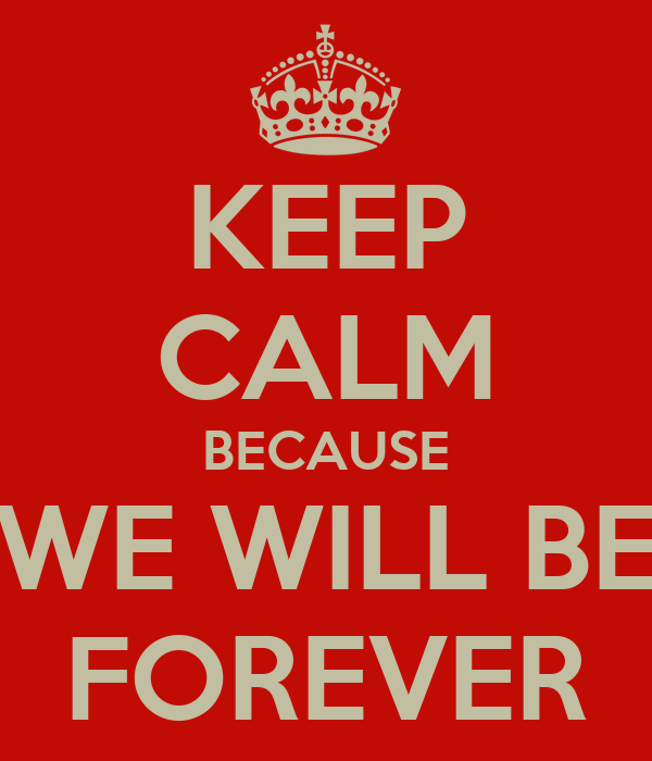 KEEP CALM BECAUSE WE WILL BE FOREVER