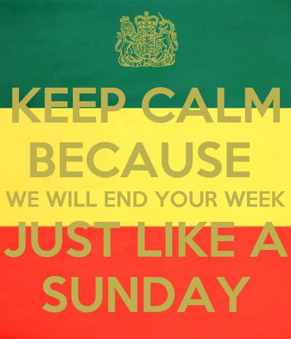 KEEP CALM BECAUSE  WE WILL END YOUR WEEK JUST LIKE A SUNDAY