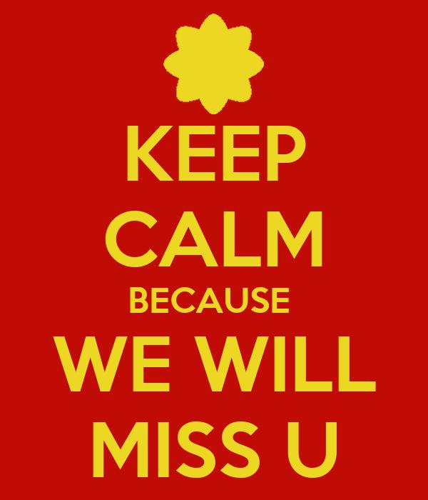 KEEP CALM BECAUSE  WE WILL MISS U