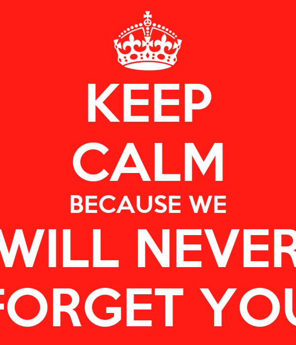 KEEP CALM BECAUSE WE WILL NEVER FORGET YOU