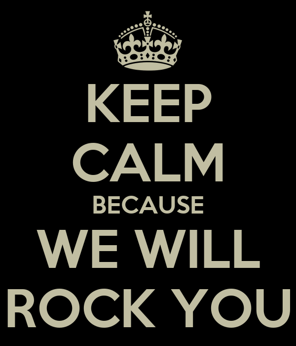 KEEP CALM BECAUSE WE WILL ROCK YOU