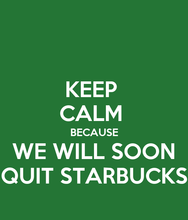 KEEP  CALM  BECAUSE WE WILL SOON QUIT STARBUCKS