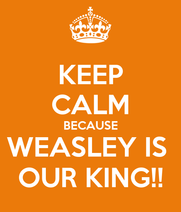 KEEP CALM BECAUSE WEASLEY IS  OUR KING!!