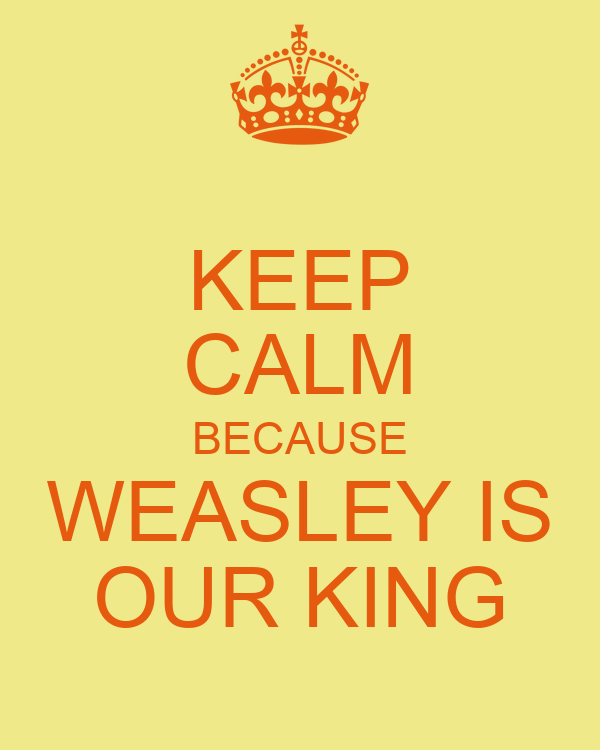 KEEP CALM BECAUSE WEASLEY IS OUR KING
