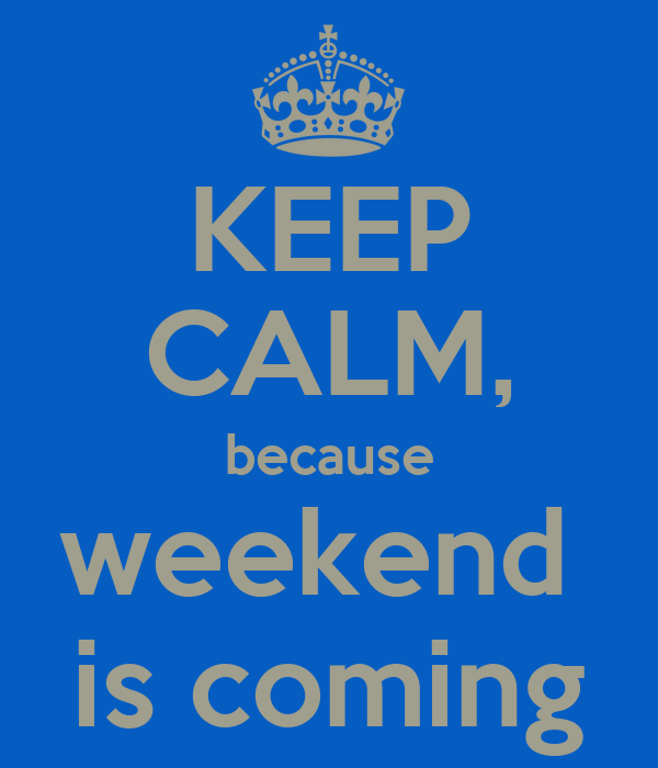 KEEP CALM, because weekend  is coming