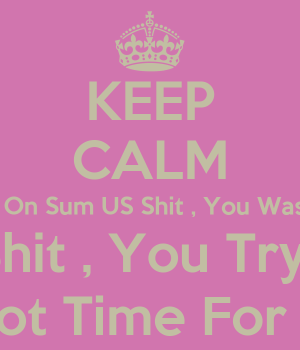 KEEP CALM Because Wen I Was On Sum US Shit , You Was On Sum YOU Shit ! Now Im On Sum ME Shit , You Tryna Start Dat WE Shit ! Aint Nobody Got Time For Dat BULLSHIT !