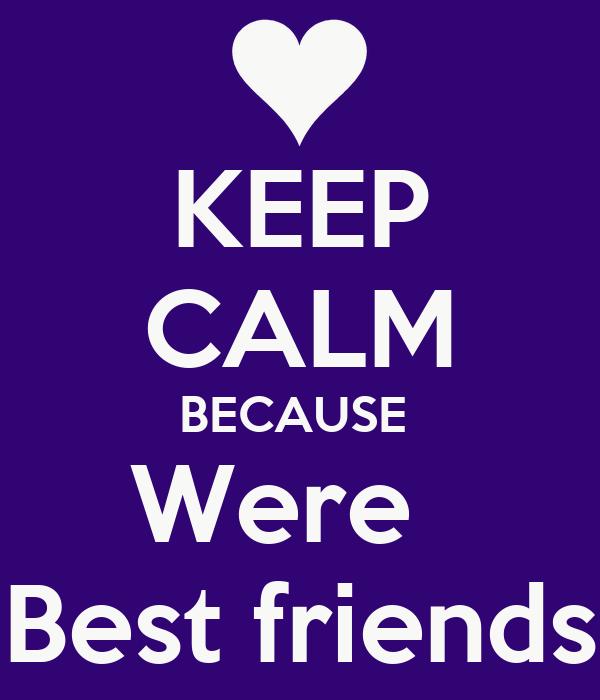 KEEP CALM BECAUSE  Were    Best friends