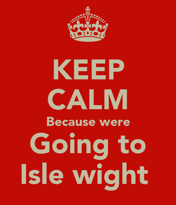 KEEP CALM Because were Going to Isle wight