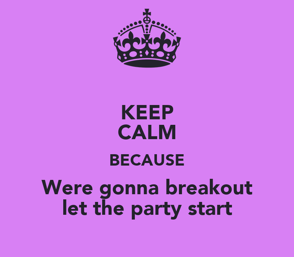 KEEP CALM BECAUSE Were gonna breakout let the party start
