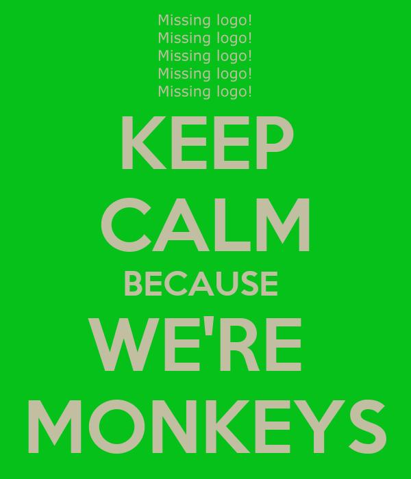 KEEP CALM BECAUSE  WE'RE  MONKEYS