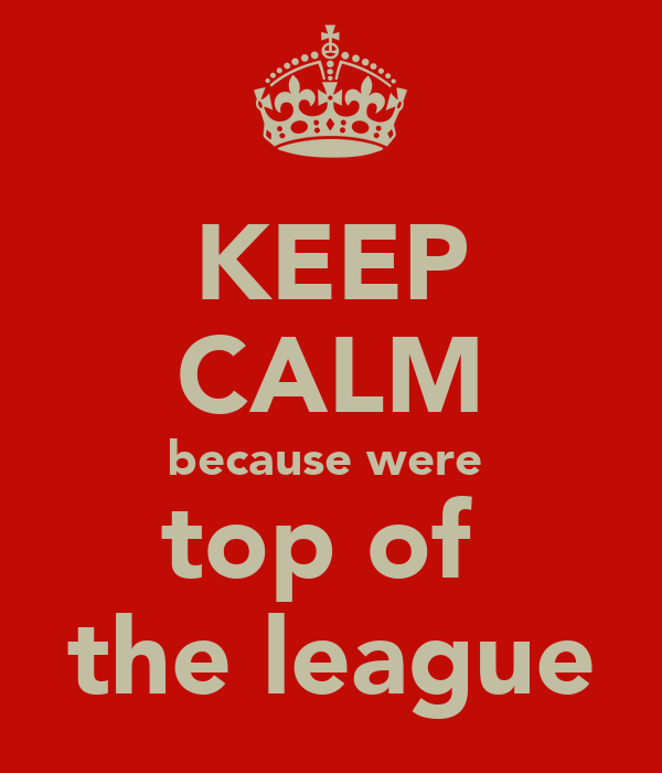 KEEP CALM because were  top of  the league