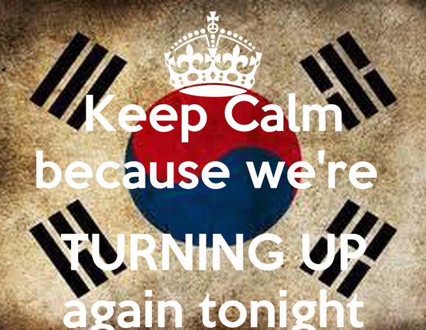Keep Calm because we're   TURNING UP again tonight