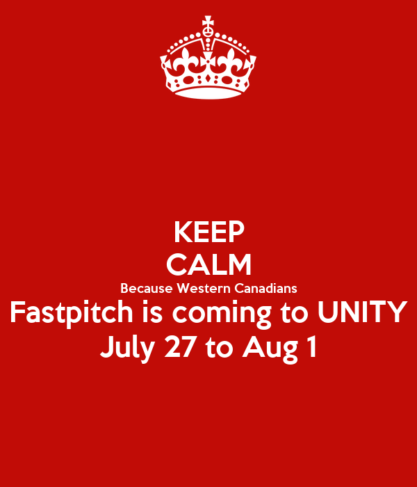 KEEP CALM Because Western Canadians Fastpitch is coming to UNITY July 27 to Aug 1