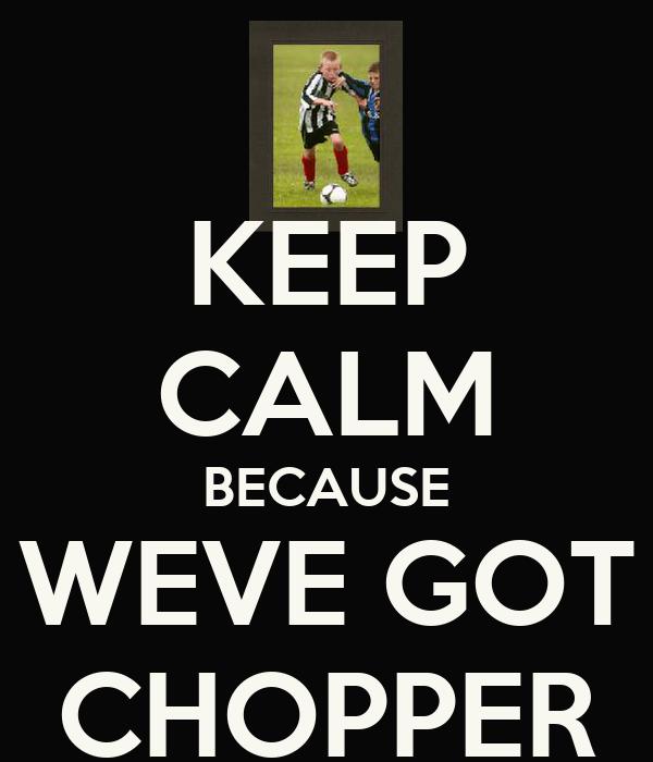 KEEP CALM BECAUSE WEVE GOT CHOPPER