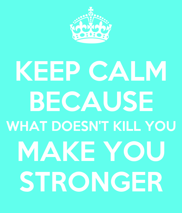 KEEP CALM BECAUSE WHAT DOESN'T KILL YOU MAKE YOU STRONGER