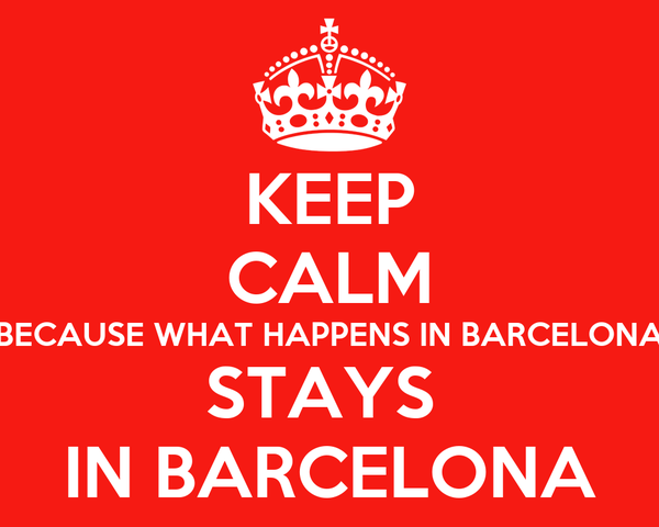 KEEP CALM BECAUSE WHAT HAPPENS IN BARCELONA STAYS  IN BARCELONA