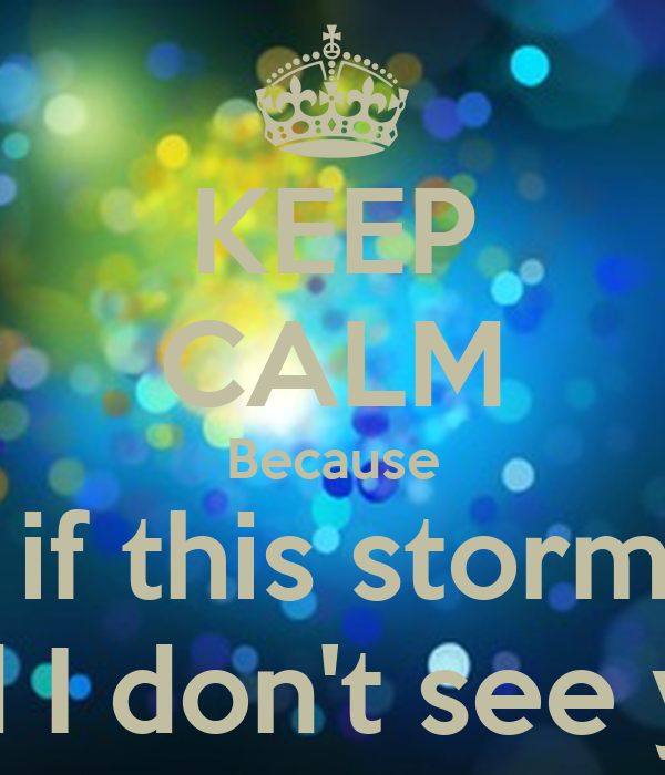 KEEP CALM Because What if this storm ends And I don't see you