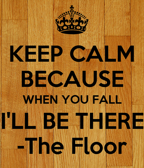 KEEP CALM BECAUSE WHEN YOU FALL I'LL BE THERE -The Floor