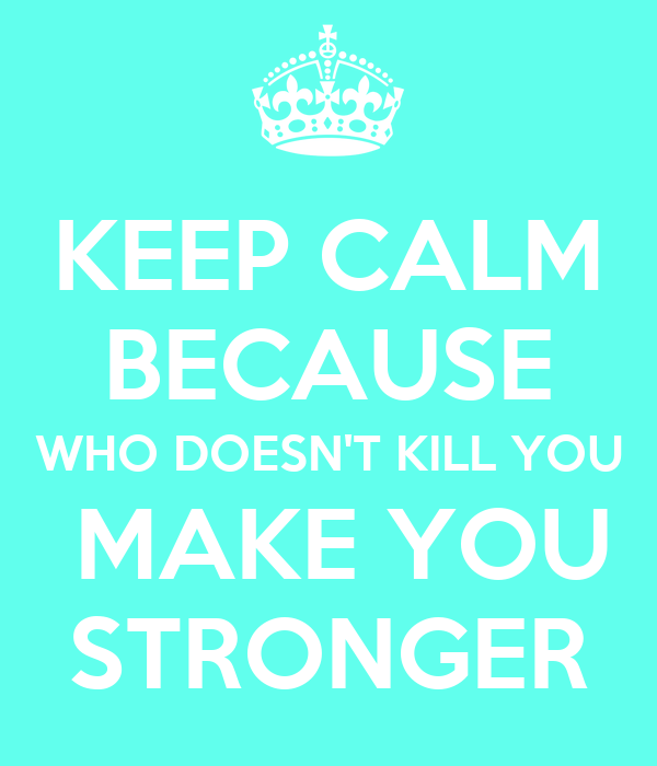 KEEP CALM BECAUSE WHO DOESN'T KILL YOU  MAKE YOU STRONGER