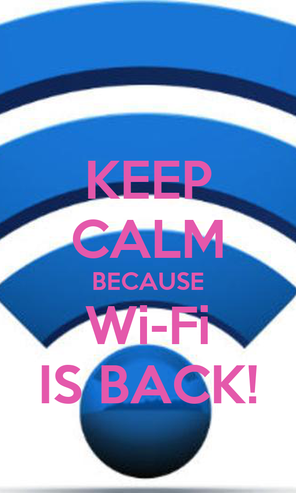 KEEP CALM BECAUSE Wi-Fi IS BACK!