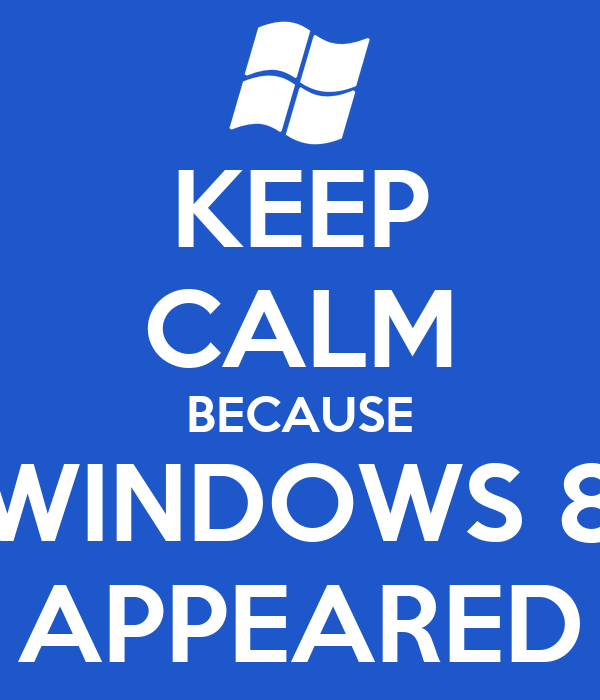 KEEP CALM BECAUSE WINDOWS 8 APPEARED