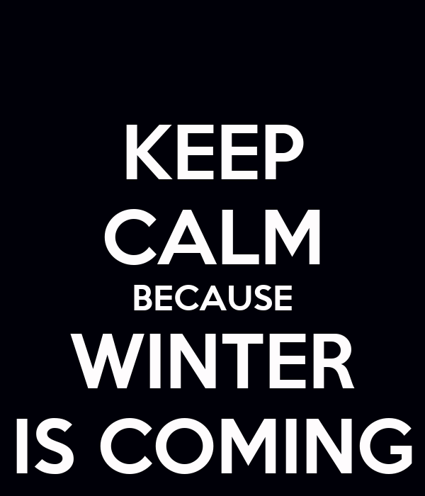 KEEP CALM BECAUSE WINTER IS COMING Poster  Ryan  Keep Calm-o-Matic
