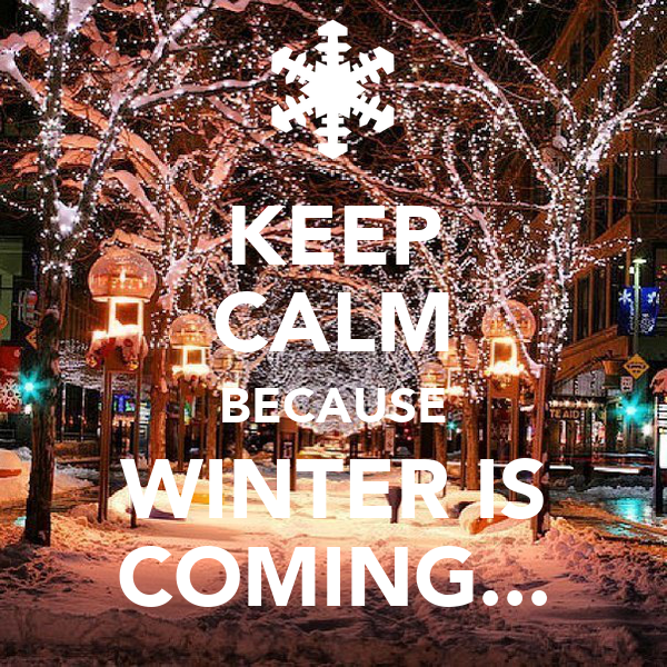 KEEP CALM BECAUSE WINTER IS COMING...