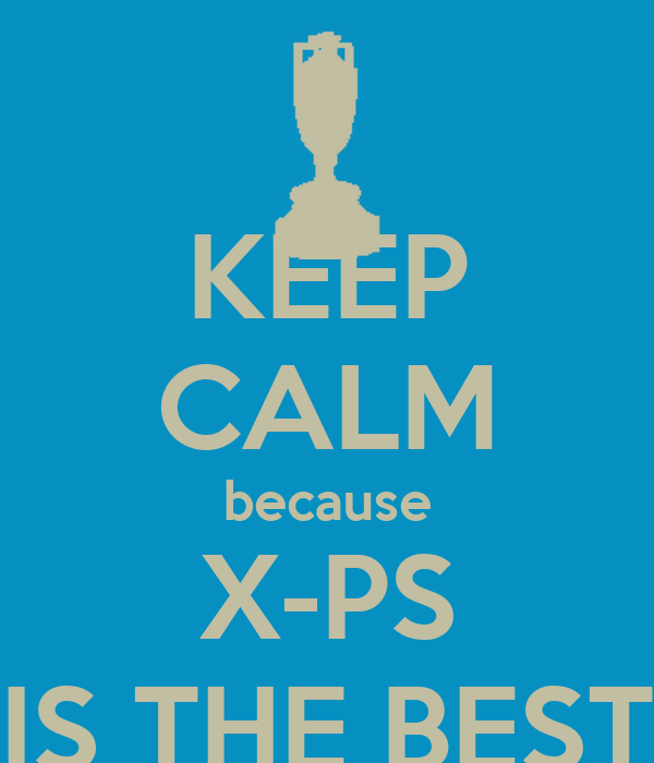 KEEP CALM because X-PS IS THE BEST