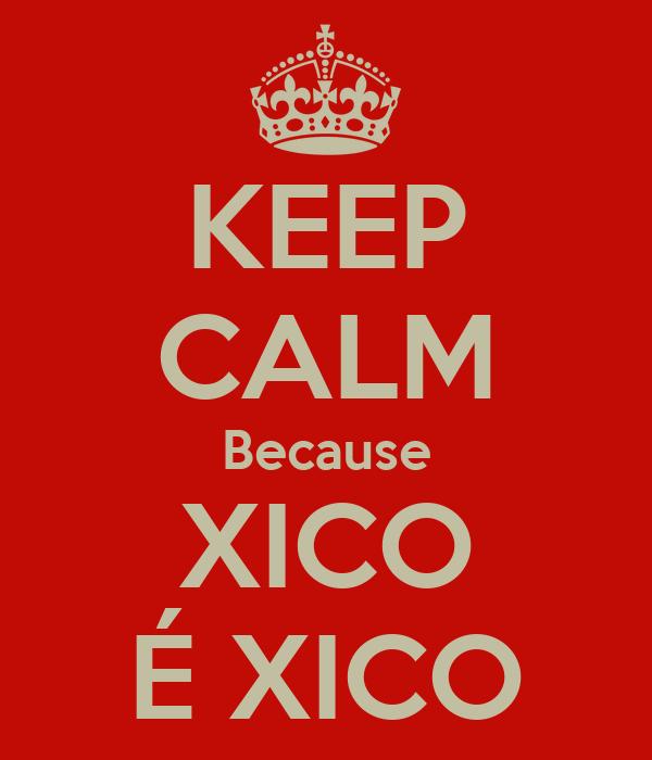 KEEP CALM Because XICO É XICO