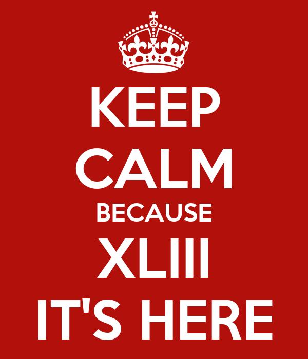 KEEP CALM BECAUSE XLIII IT'S HERE