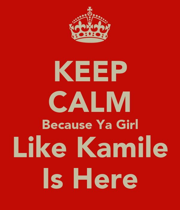 KEEP CALM Because Ya Girl Like Kamile Is Here