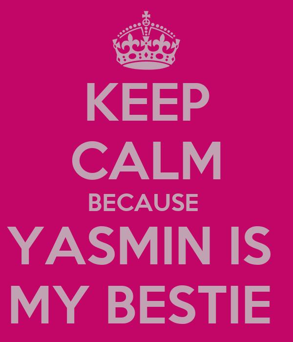 KEEP CALM BECAUSE  YASMIN IS  MY BESTIE