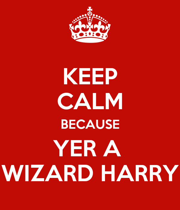 KEEP CALM BECAUSE YER A  WIZARD HARRY