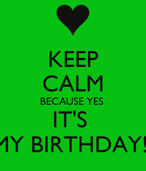 KEEP CALM BECAUSE YES  IT'S  MY BIRTHDAY!